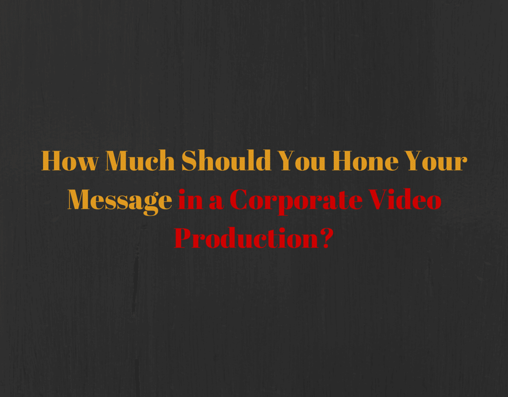 How Much Should You Hone Your Message in a Corporate Video Production