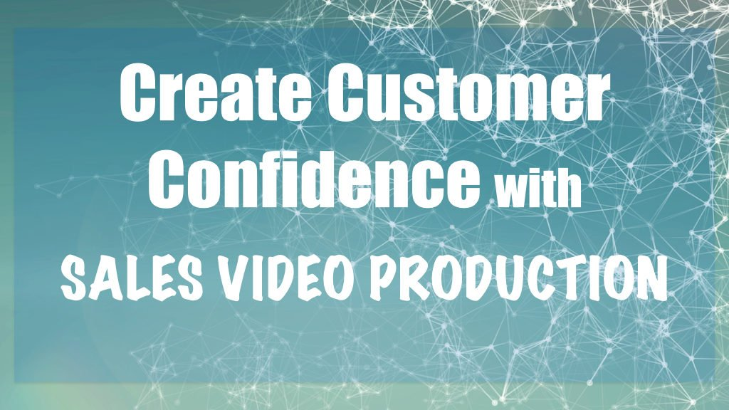 Create customer confidence with sales video production