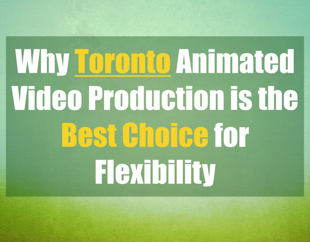 Why Toronto Animated Video Production is the Best Choice for Flexibility